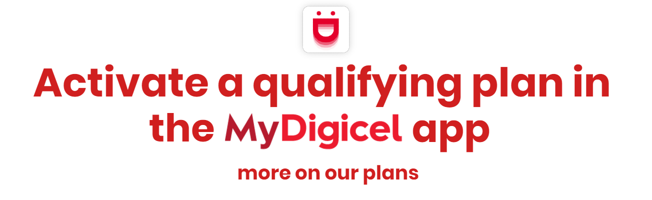 Activate a qualifying plan in the MyDigicel app today. Click here for more information on eligible plans